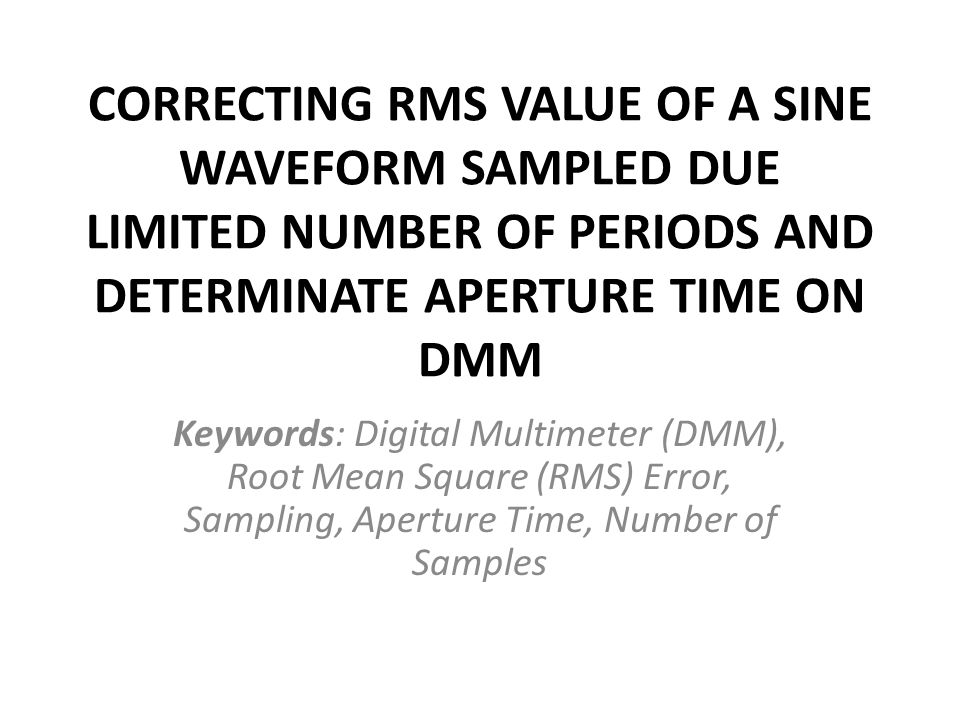 CORRECTING RMS VALUE OF A SINE WAVEFORM SAMPLED DUE LIMITED NUMBER OF PERIODS AND DETERMINATE APERTURE TIME ON DMM Keywords: Digital Multimeter (DMM),