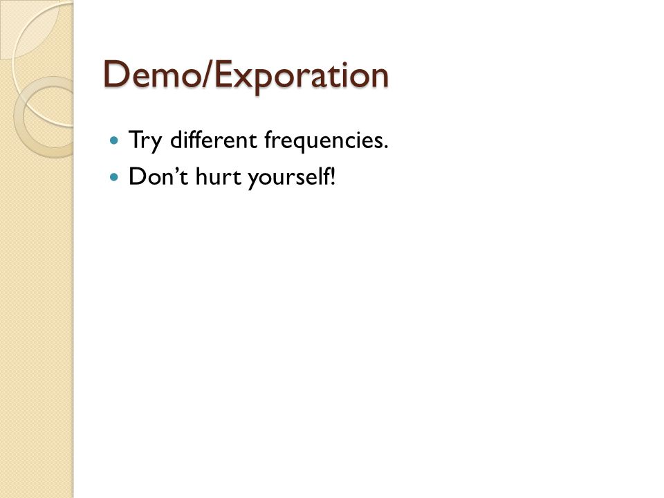 Demo/Exporation Try different frequencies. Don't hurt yourself!