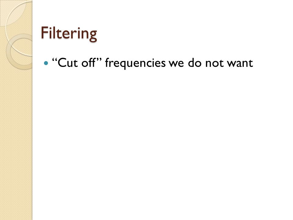 Filtering Cut off frequencies we do not want