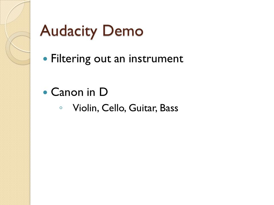 Audacity Demo Filtering out an instrument Canon in D ◦ Violin, Cello, Guitar, Bass