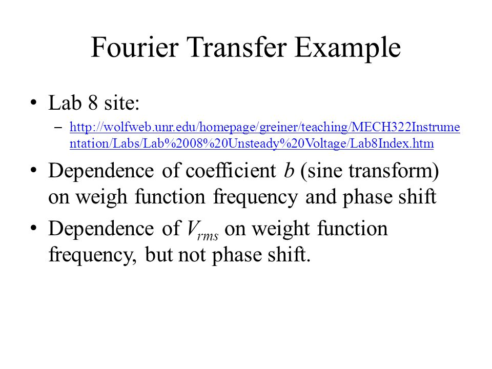 Fourier Transfer Example Lab 8 site: – http://wolfweb.unr.edu/homepage/greiner/teaching/MECH322Instrume ntation/Labs/Lab%2008%20Unsteady%20Voltage/Lab