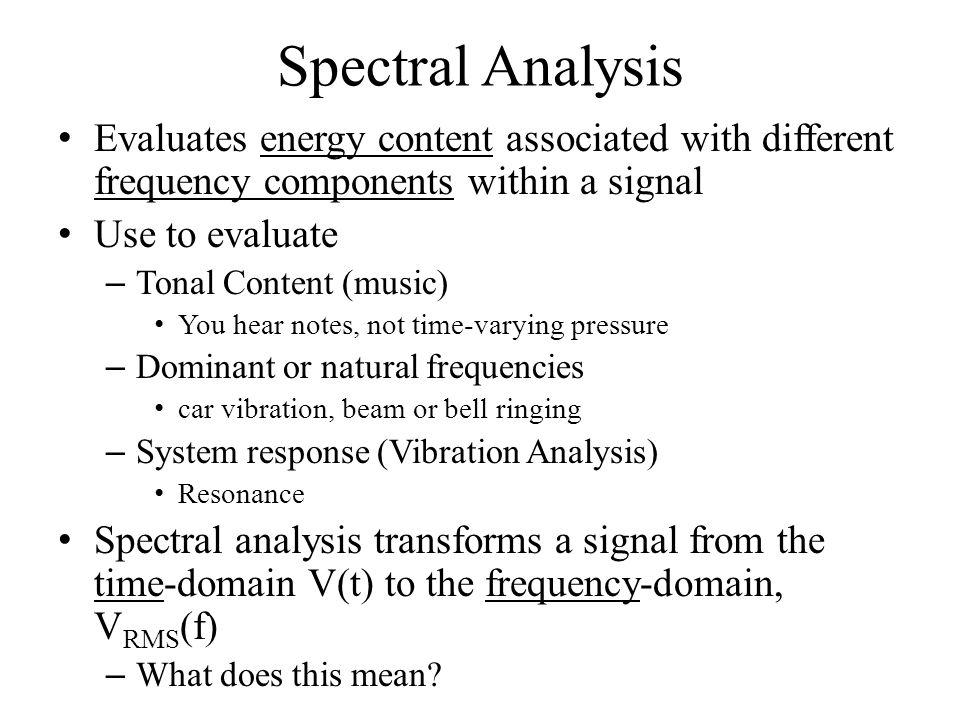 Spectral Analysis Evaluates energy content associated with different frequency components within a signal Use to evaluate – Tonal Content (music) You