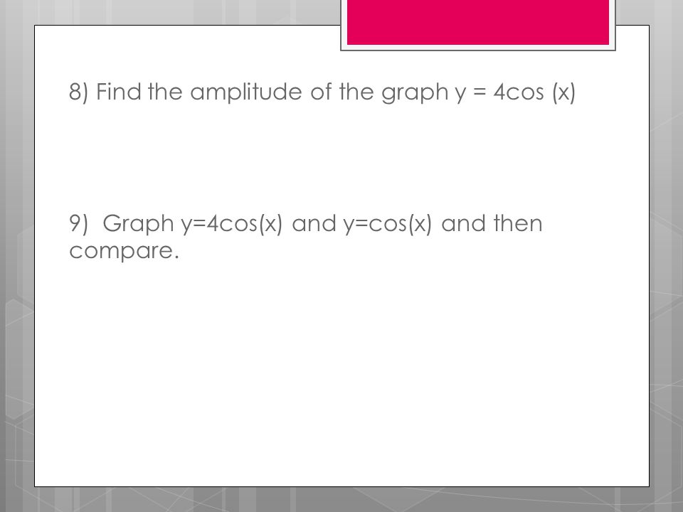 8) Find the amplitude of the graph y = 4cos (x) 9) Graph y=4cos(x) and y=cos(x) and then compare.