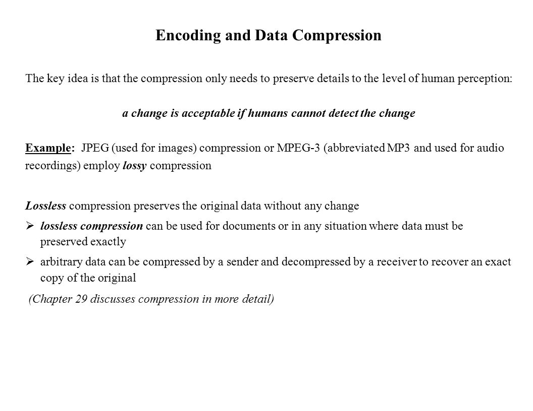 Encoding and Data Compression The key idea is that the compression only needs to preserve details to the level of human perception: a change is acceptable if humans cannot detect the change Example: JPEG (used for images) compression or MPEG-3 (abbreviated MP3 and used for audio recordings) employ lossy compression Lossless compression preserves the original data without any change  lossless compression can be used for documents or in any situation where data must be preserved exactly  arbitrary data can be compressed by a sender and decompressed by a receiver to recover an exact copy of the original (Chapter 29 discusses compression in more detail)