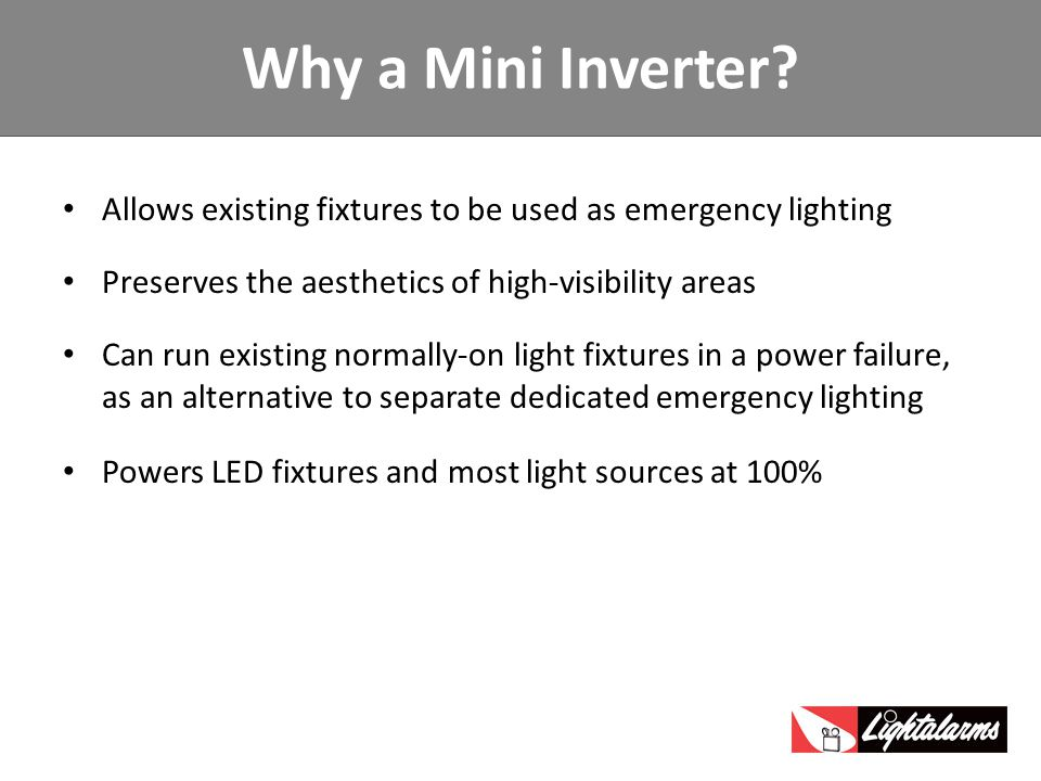 Allows existing fixtures to be used as emergency lighting Preserves the aesthetics of high-visibility areas Can run existing normally-on light fixtures in a power failure, as an alternative to separate dedicated emergency lighting Powers LED fixtures and most light sources at 100% Why a Mini Inverter?