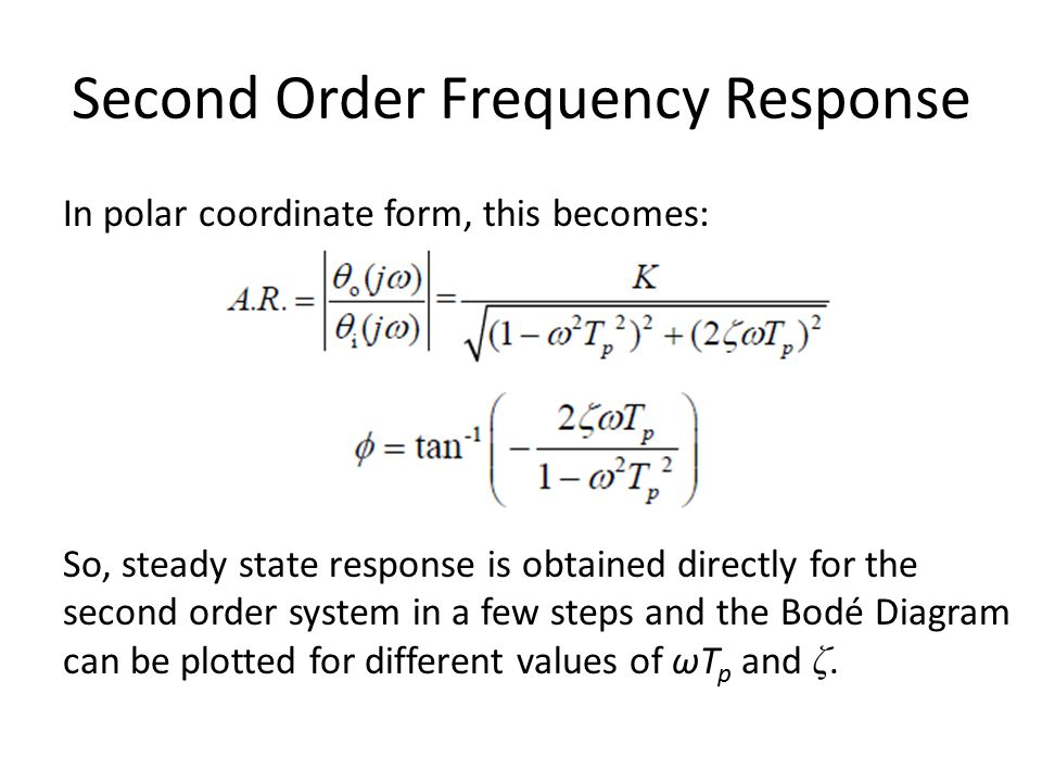 Second Order Frequency Response In polar coordinate form, this becomes: So, steady state response is obtained directly for the second order system in a few steps and the Bodé Diagram can be plotted for different values of ωT p and ζ.