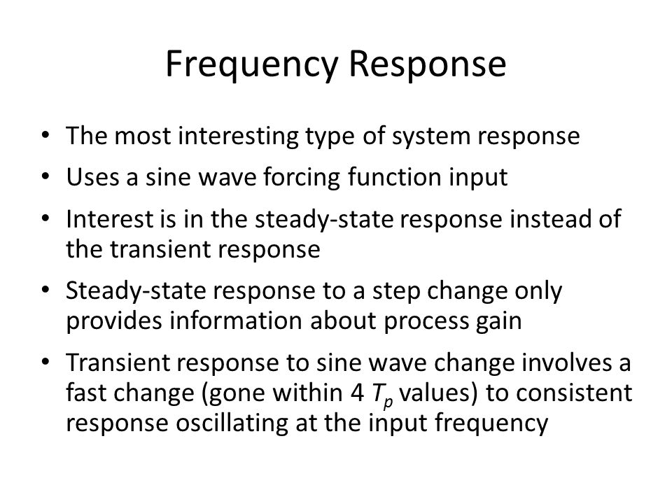 Frequency Response The most interesting type of system response Uses a sine wave forcing function input Interest is in the steady-state response instead of the transient response Steady-state response to a step change only provides information about process gain Transient response to sine wave change involves a fast change (gone within 4 T p values) to consistent response oscillating at the input frequency