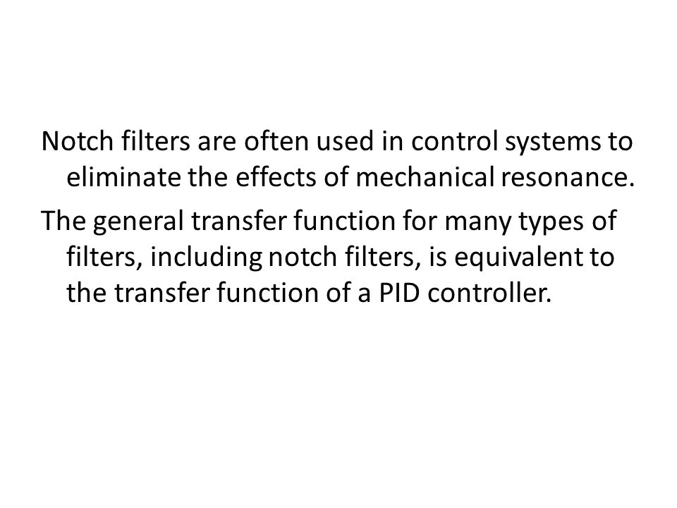 Notch filters are often used in control systems to eliminate the effects of mechanical resonance.