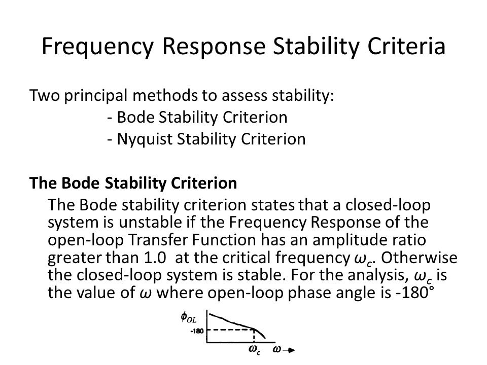 Frequency Response Stability Criteria Two principal methods to assess stability: - Bode Stability Criterion - Nyquist Stability Criterion The Bode Stability Criterion The Bode stability criterion states that a closed-loop system is unstable if the Frequency Response of the open-loop Transfer Function has an amplitude ratio greater than 1.0 at the critical frequency ω c.