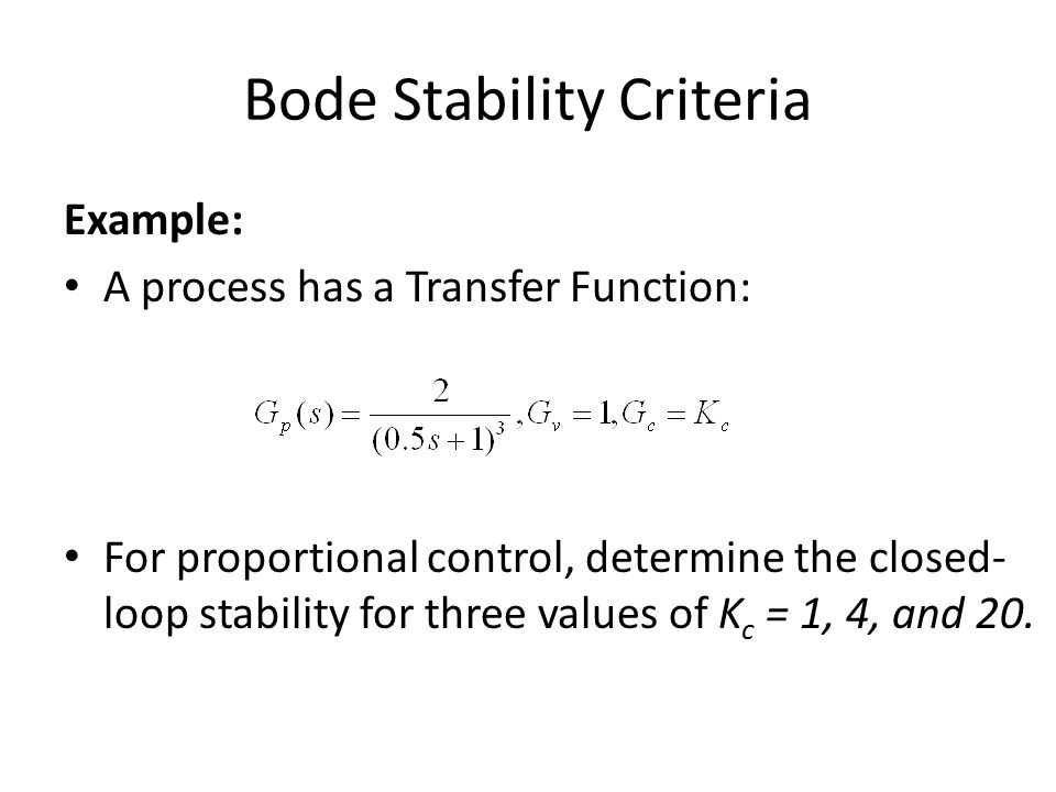 Bode Stability Criteria Example: A process has a Transfer Function: For proportional control, determine the closed- loop stability for three values of K c = 1, 4, and 20.