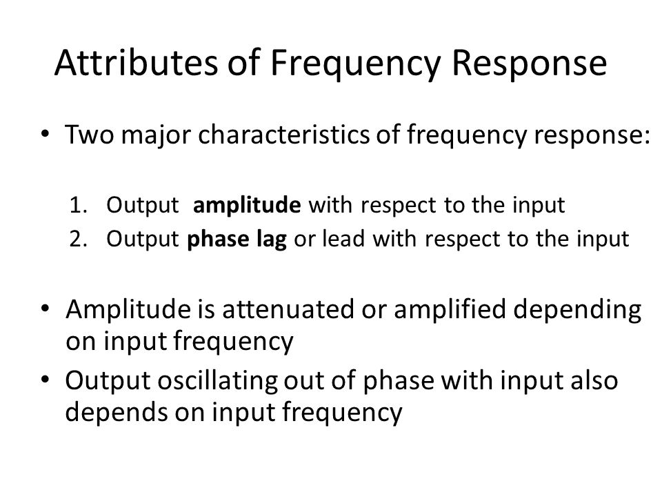 Attributes of Frequency Response Two major characteristics of frequency response: 1.Output amplitude with respect to the input 2.Output phase lag or lead with respect to the input Amplitude is attenuated or amplified depending on input frequency Output oscillating out of phase with input also depends on input frequency