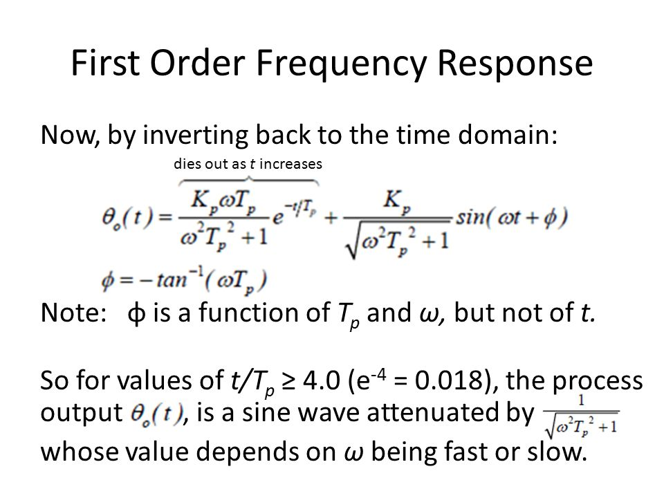 First Order Frequency Response Now, by inverting back to the time domain: dies out as t increases Note: φ is a function of T p and ω, but not of t.