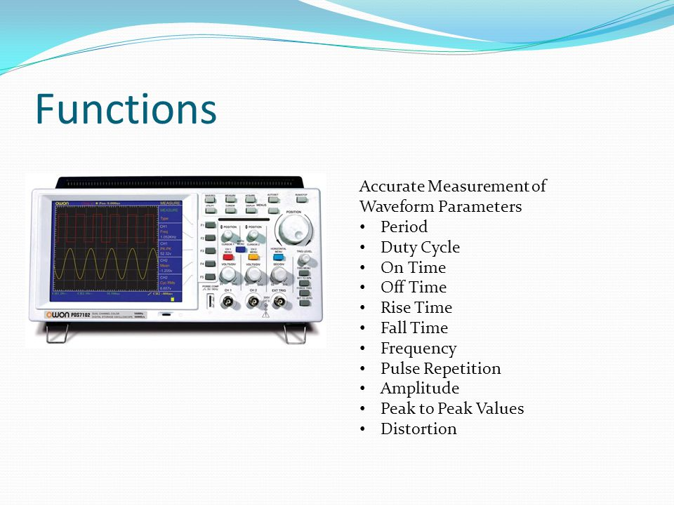 Functions Accurate Measurement of Waveform Parameters Period Duty Cycle On Time Off Time Rise Time Fall Time Frequency Pulse Repetition Amplitude Peak to Peak Values Distortion