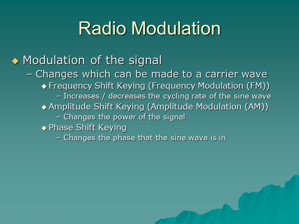Radio Modulation  Modulation of the signal –Changes which can be made to a carrier wave  Frequency Shift Keying (Frequency Modulation (FM)) –Increases / decreases the cycling rate of the sine wave  Amplitude Shift Keying (Amplitude Modulation (AM)) –Changes the power of the signal  Phase Shift Keying –Changes the phase that the sine wave is in