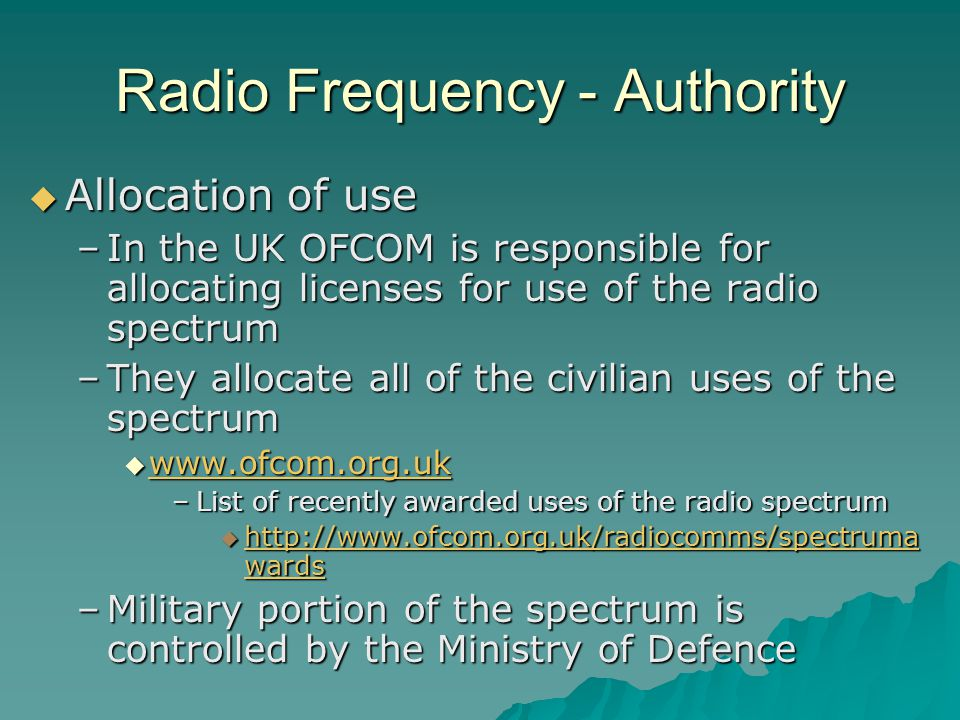 Radio Frequency - Authority  Allocation of use –In the UK OFCOM is responsible for allocating licenses for use of the radio spectrum –They allocate all of the civilian uses of the spectrum  www.ofcom.org.uk www.ofcom.org.uk –List of recently awarded uses of the radio spectrum  http://www.ofcom.org.uk/radiocomms/spectruma wards http://www.ofcom.org.uk/radiocomms/spectruma wards http://www.ofcom.org.uk/radiocomms/spectruma wards –Military portion of the spectrum is controlled by the Ministry of Defence