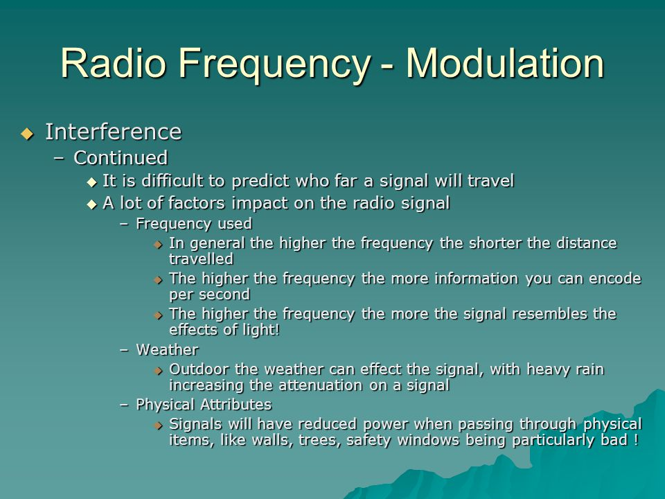 Radio Frequency - Modulation  Interference –Continued  It is difficult to predict who far a signal will travel  A lot of factors impact on the radio signal –Frequency used  In general the higher the frequency the shorter the distance travelled  The higher the frequency the more information you can encode per second  The higher the frequency the more the signal resembles the effects of light.