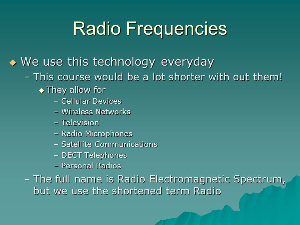 Radio Frequencies  We use this technology everyday –This course would be a lot shorter with out them.