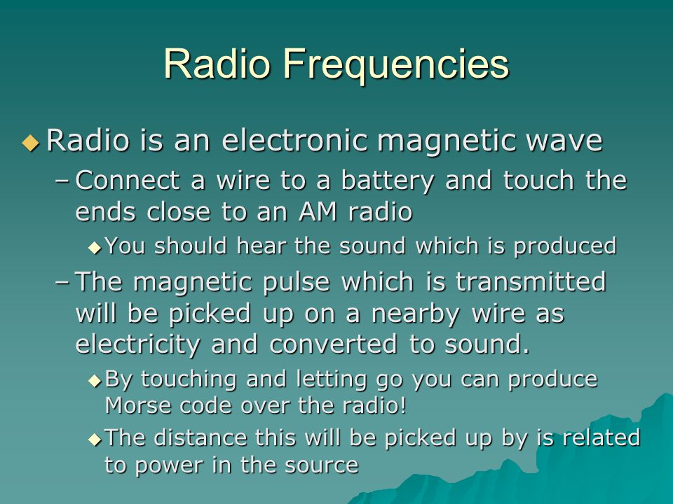 Radio Frequencies  Radio is an electronic magnetic wave –Connect a wire to a battery and touch the ends close to an AM radio  You should hear the sound which is produced –The magnetic pulse which is transmitted will be picked up on a nearby wire as electricity and converted to sound.