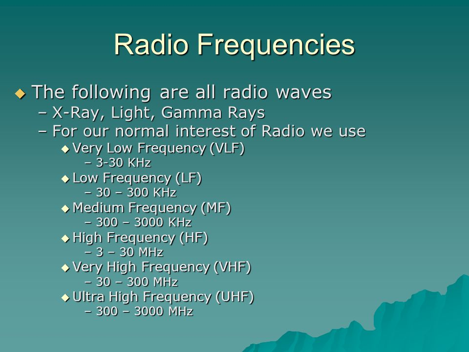 Radio Frequencies  The following are all radio waves –X-Ray, Light, Gamma Rays –For our normal interest of Radio we use  Very Low Frequency (VLF) –3-30 KHz  Low Frequency (LF) –30 – 300 KHz  Medium Frequency (MF) –300 – 3000 KHz  High Frequency (HF) –3 – 30 MHz  Very High Frequency (VHF) –30 – 300 MHz  Ultra High Frequency (UHF) –300 – 3000 MHz