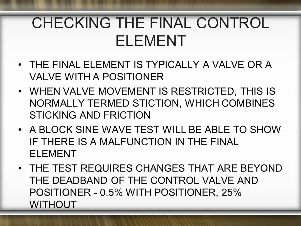 THE FINAL ELEMENT IS TYPICALLY A VALVE OR A VALVE WITH A POSITIONER WHEN VALVE MOVEMENT IS RESTRICTED, THIS IS NORMALLY TERMED STICTION, WHICH COMBINES STICKING AND FRICTION A BLOCK SINE WAVE TEST WILL BE ABLE TO SHOW IF THERE IS A MALFUNCTION IN THE FINAL ELEMENT THE TEST REQUIRES CHANGES THAT ARE BEYOND THE DEADBAND OF THE CONTROL VALVE AND POSITIONER - 0.5% WITH POSITIONER, 25% WITHOUT