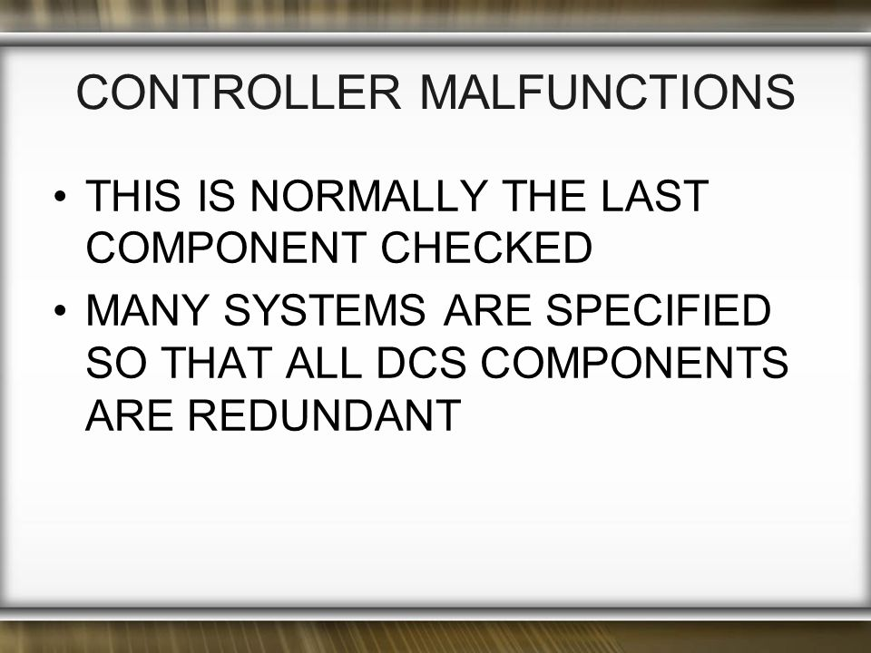 CONTROLLER MALFUNCTIONS THIS IS NORMALLY THE LAST COMPONENT CHECKED MANY SYSTEMS ARE SPECIFIED SO THAT ALL DCS COMPONENTS ARE REDUNDANT