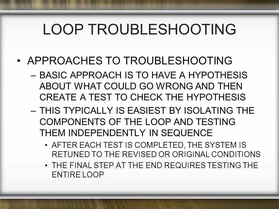 LOOP TROUBLESHOOTING APPROACHES TO TROUBLESHOOTING –BASIC APPROACH IS TO HAVE A HYPOTHESIS ABOUT WHAT COULD GO WRONG AND THEN CREATE A TEST TO CHECK THE HYPOTHESIS –THIS TYPICALLY IS EASIEST BY ISOLATING THE COMPONENTS OF THE LOOP AND TESTING THEM INDEPENDENTLY IN SEQUENCE AFTER EACH TEST IS COMPLETED, THE SYSTEM IS RETUNED TO THE REVISED OR ORIGINAL CONDITIONS THE FINAL STEP AT THE END REQUIRES TESTING THE ENTIRE LOOP