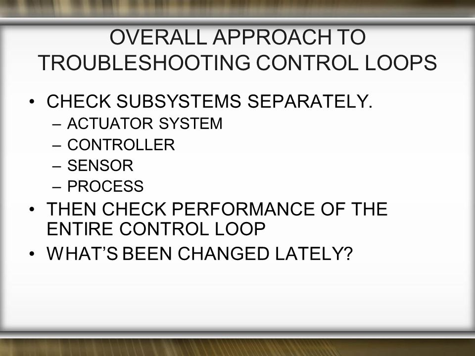 OVERALL APPROACH TO TROUBLESHOOTING CONTROL LOOPS CHECK SUBSYSTEMS SEPARATELY.