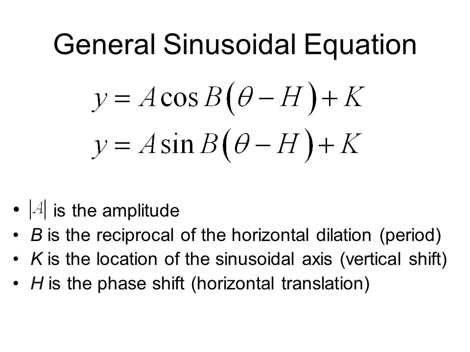 General Sinusoidal Equation is the amplitude B is the reciprocal of the horizontal dilation (period) K is the location of the sinusoidal axis (vertical shift) H is the phase shift (horizontal translation)