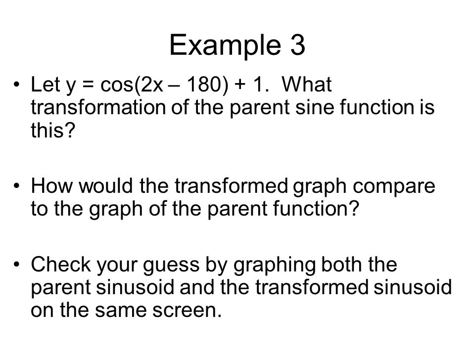 Example 3 Let y = cos(2x – 180) + 1. What transformation of the parent sine function is this.