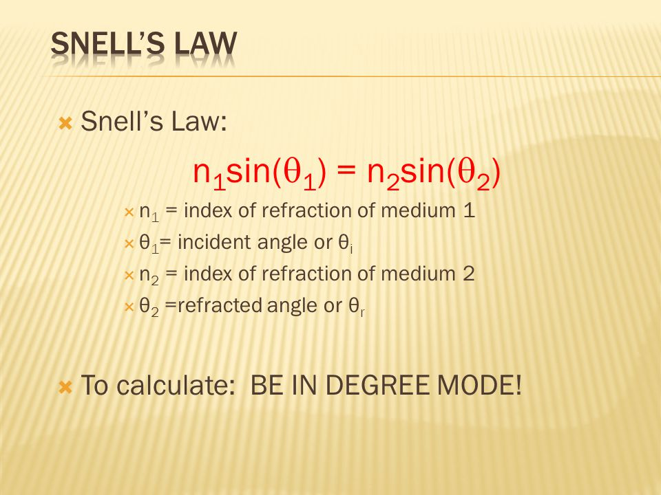  Snell's Law: n 1 sin(  1 ) = n 2 sin(  2 )  n 1 = index of refraction of medium 1  θ 1 = incident angle or θ i  n 2 = index of refraction of me