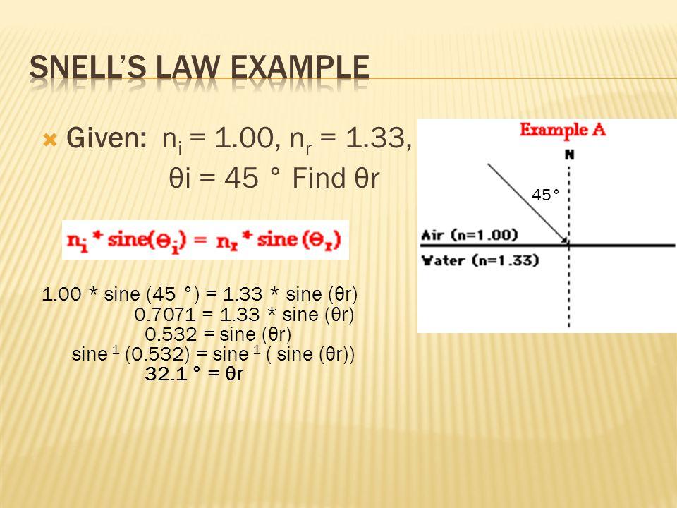  Given: n i = 1.00, n r = 1.33, θi = 45 ° Find θr 1.00 * sine (45 °) = 1.33 * sine (θr) 0.7071 = 1.33 * sine (θr) 0.532 = sine (θr) sine -1 (0.532) = sine -1 ( sine (θr)) 32.1 ° = θr 45°