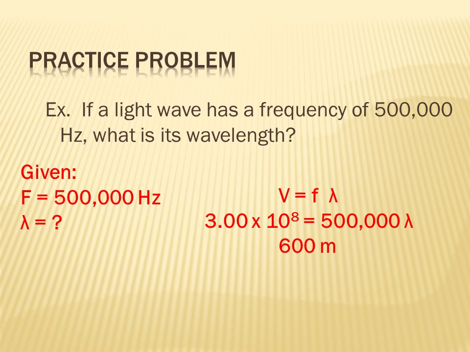 Ex. If a light wave has a frequency of 500,000 Hz, what is its wavelength? V = f λ 3.00 x 10 8 = 500,000 λ 600 m Given: F = 500,000 Hz λ = ?