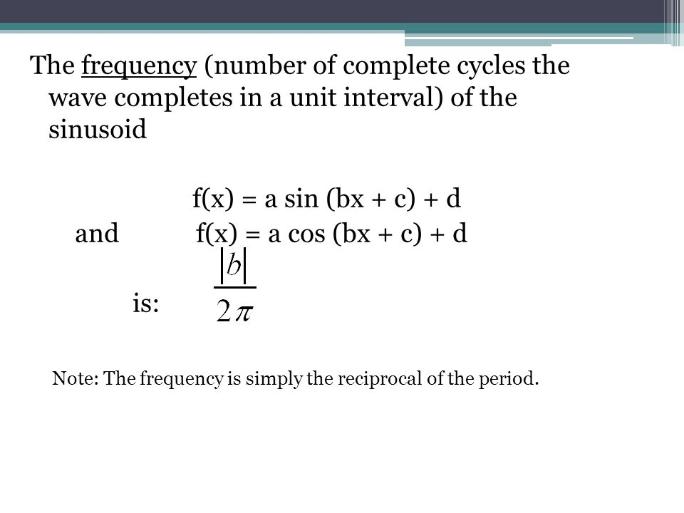 The frequency (number of complete cycles the wave completes in a unit interval) of the sinusoid f(x) = a sin (bx + c) + d and f(x) = a cos (bx + c) +
