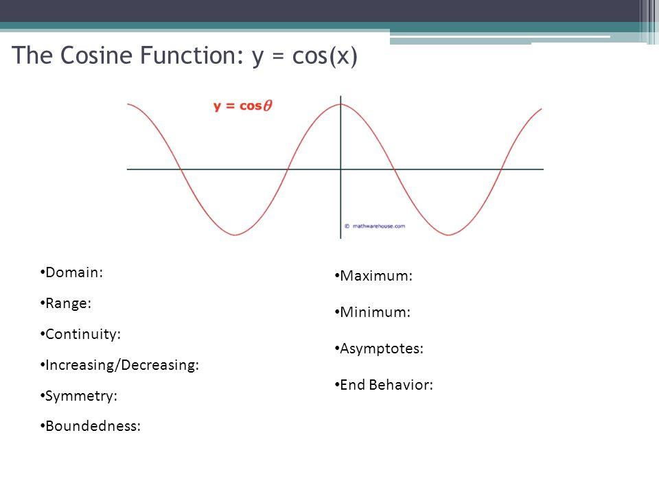 The Cosine Function: y = cos(x) Domain: Range: Continuity: Increasing/Decreasing: Symmetry: Boundedness: Maximum: Minimum: Asymptotes: End Behavior: