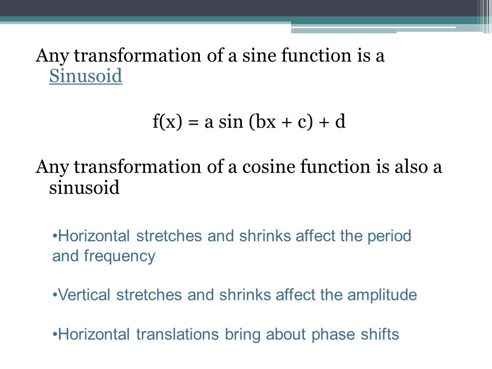 Any transformation of a sine function is a Sinusoid f(x) = a sin (bx + c) + d Any transformation of a cosine function is also a sinusoid Horizontal st