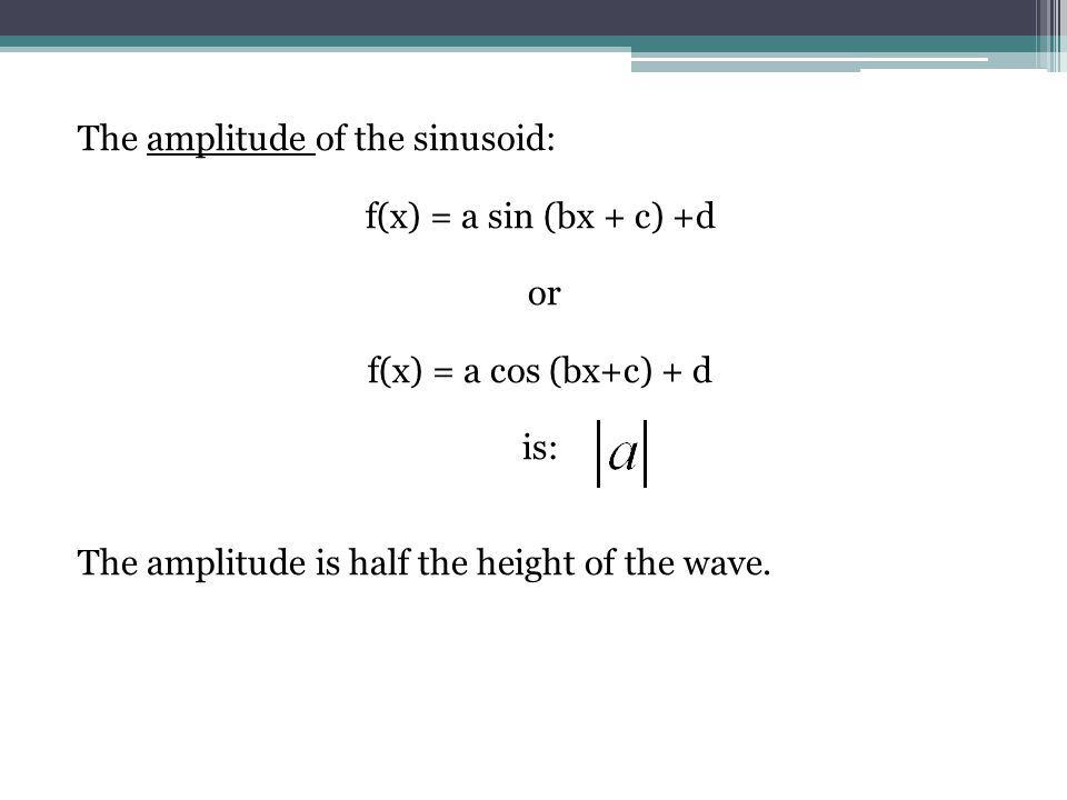 The amplitude of the sinusoid: f(x) = a sin (bx + c) +d or f(x) = a cos (bx+c) + d is: The amplitude is half the height of the wave.