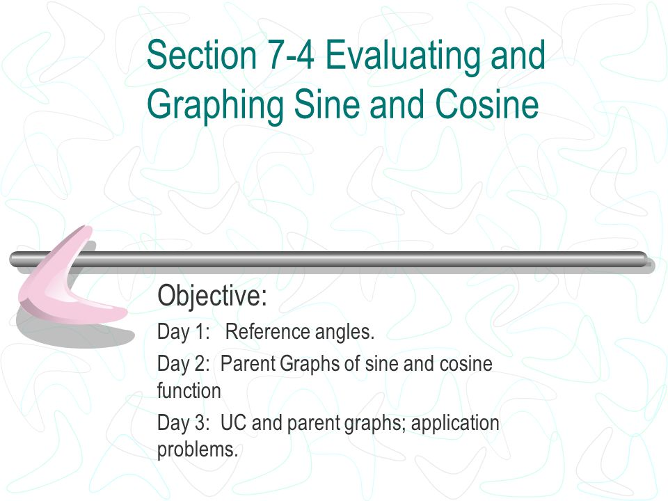 Section 7-4 Evaluating and Graphing Sine and Cosine Objective: Day 1: Reference angles. Day 2: Parent Graphs of sine and cosine function Day 3: UC and