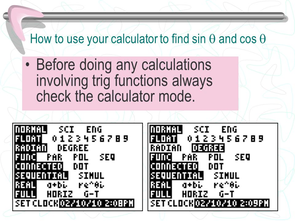 How to use your calculator to find sin  and cos  Before doing any calculations involving trig functions always check the calculator mode.