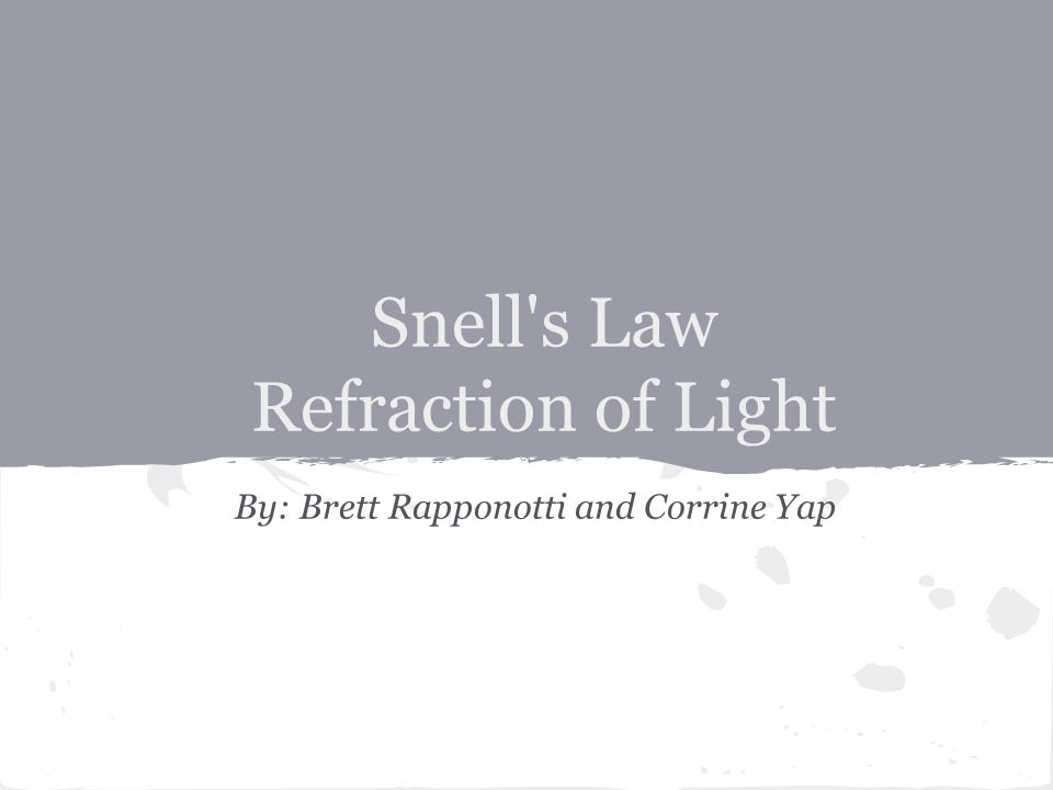 Snell s Law Refraction of Light By: Brett Rapponotti and Corrine Yap