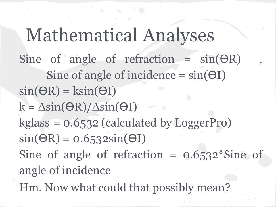 Mathematical Analyses Sine of angle of refraction = sin(R), Sine of angle of incidence = sin(I) sin(R) = ksin(I) k = ∆sin(R)/∆sin(I) kglass = 0.6532 (calculated by LoggerPro) sin(R) = 0.6532sin(I) Sine of angle of refraction = 0.6532*Sine of angle of incidence Hm.