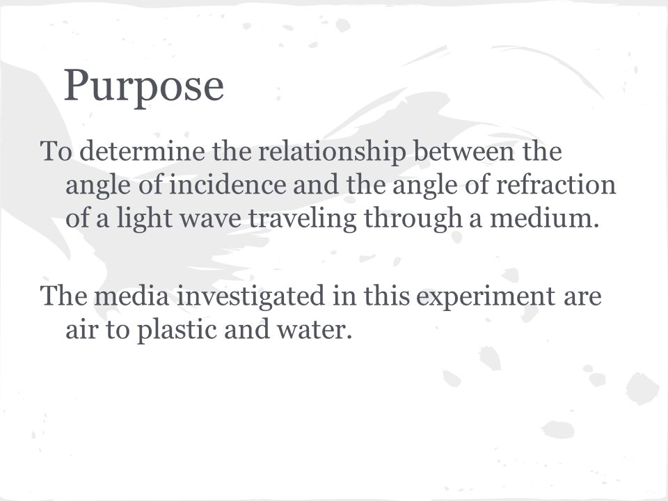 Purpose To determine the relationship between the angle of incidence and the angle of refraction of a light wave traveling through a medium.