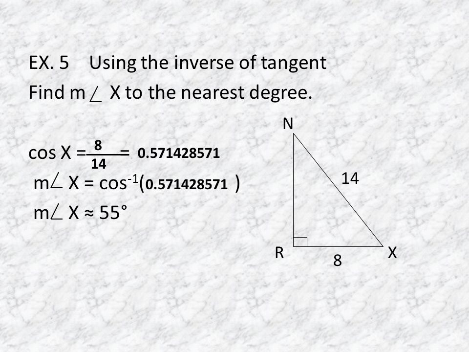EX. 5 Using the inverse of tangent Find m X to the nearest degree.