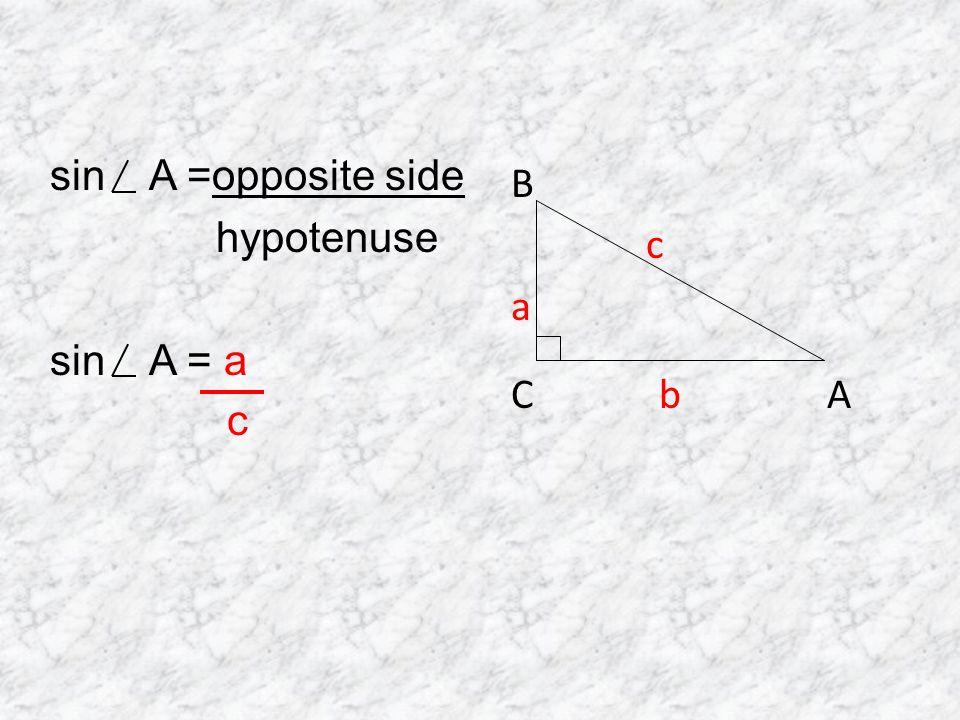 sin A =opposite side hypotenuse sin A = a c B c a C b A