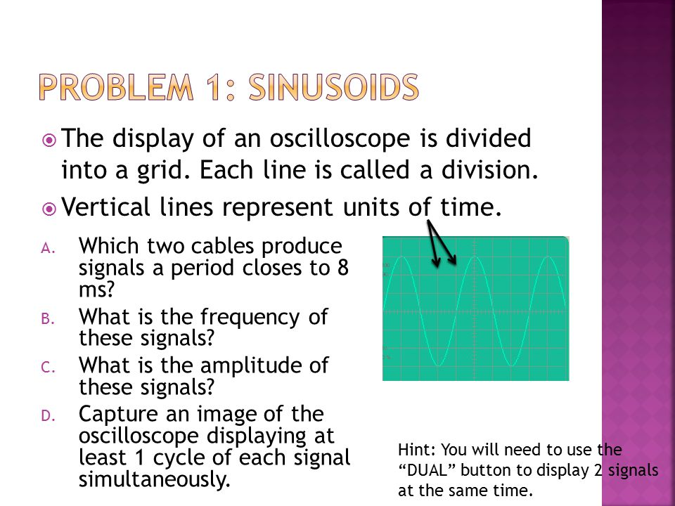  The display of an oscilloscope is divided into a grid. Each line is called a division.  Vertical lines represent units of time. A. Which two cables