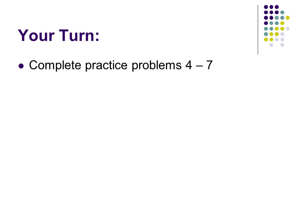 Your Turn: Complete practice problems 4 – 7