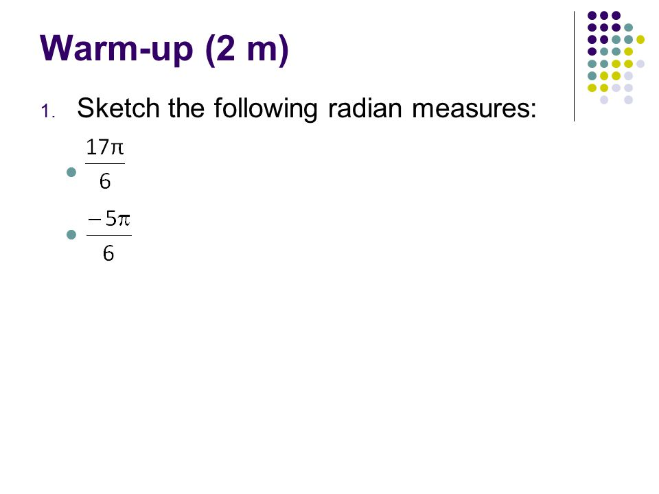 Warm-up (2 m) 1. Sketch the following radian measures: