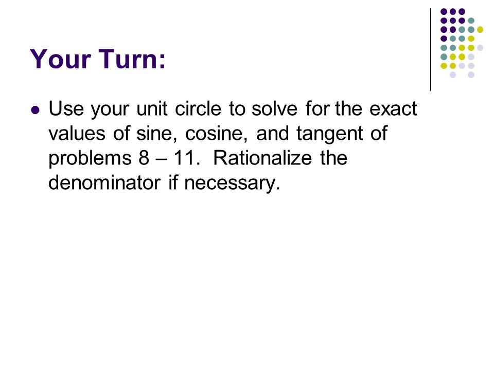 Your Turn: Use your unit circle to solve for the exact values of sine, cosine, and tangent of problems 8 – 11.