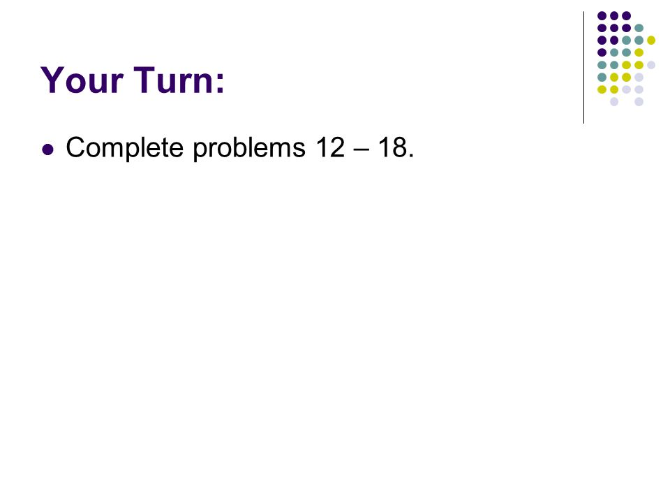 Your Turn: Complete problems 12 – 18.