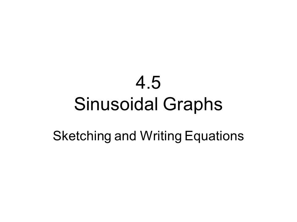4.5 Sinusoidal Graphs Sketching and Writing Equations