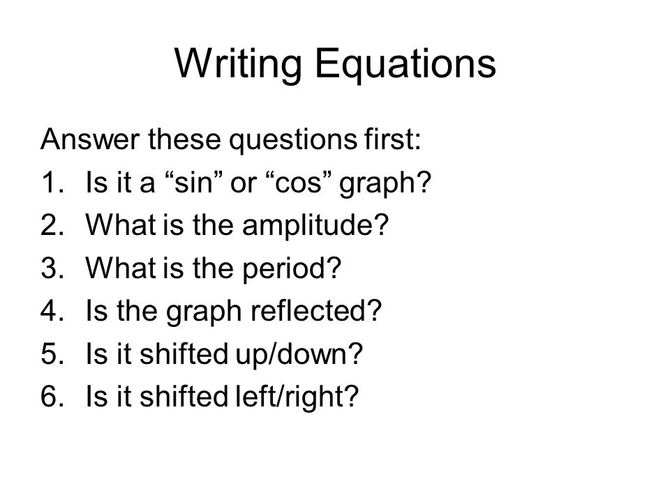 Writing Equations Answer these questions first: 1.Is it a sin or cos graph.